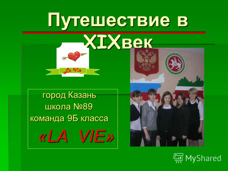 Путешествие в XIXвек город Казань школа 89 команда 9Б класса «LA V V V VIE» La Vie