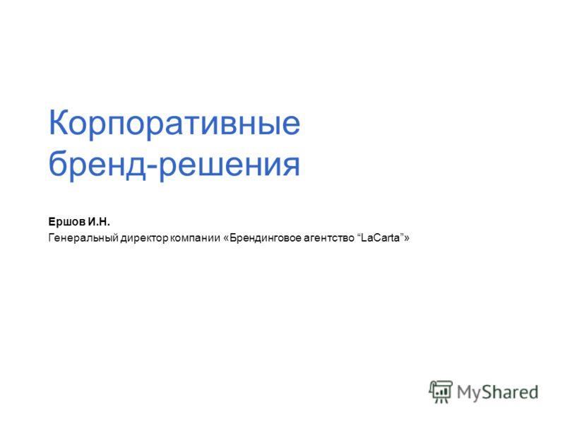 Корпоративные бренд-решения Ершов И.Н. Генеральный директор компании «Брендинговое агентство LaCarta»