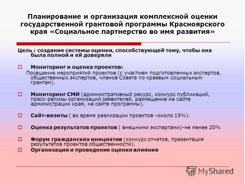 Планирование и организация комплексной оценки государственной грантовой программы Красноярского края «Социальное партнерство во имя развития» Цель : создание системы оценки, способствующей тому, чтобы она была полной и ей доверяли Мониторинг и оценка