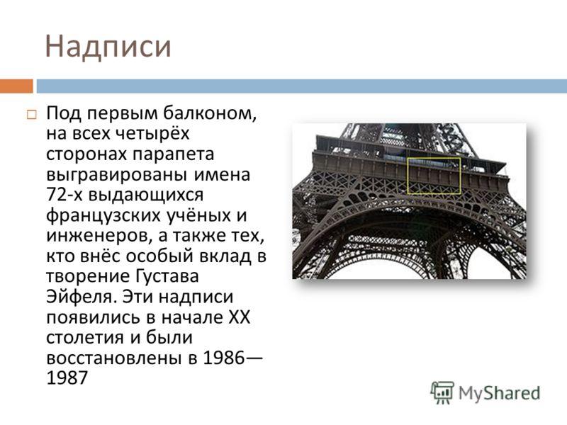 Надписи Под первым балконом, на всех четырёх сторонах парапета выгравированы имена 72- х выдающихся французских учёных и инженеров, а также тех, кто внёс особый вклад в творение Густава Эйфеля. Эти надписи появились в начале XX столетия и были восста