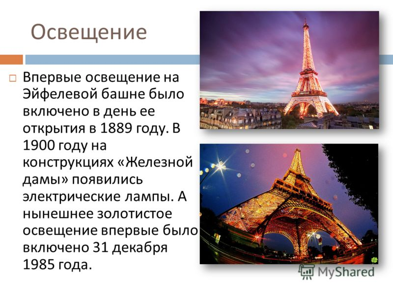 Освещение Впервые освещение на Эйфелевой башне было включено в день ее открытия в 1889 году. В 1900 году на конструкциях « Железной дамы » появились электрические лампы. А нынешнее золотистое освещение впервые было включено 31 декабря 1985 года.