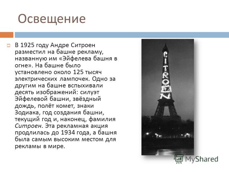 Освещение В 1925 году Андре Ситроен разместил на башне рекламу, названную им « Эйфелева башня в огне ». На башне было установлено около 125 тысяч электрических лампочек. Одно за другим на башне вспыхивали десять изображений : силуэт Эйфелевой башни,