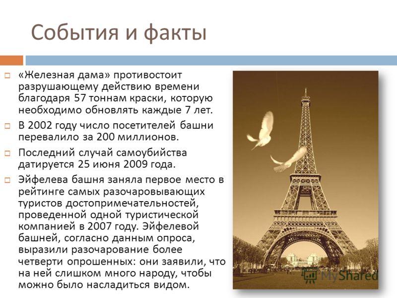 События и факты « Железная дама » противостоит разрушающему действию времени благодаря 57 тоннам краски, которую необходимо обновлять каждые 7 лет. В 2002 году число посетителей башни перевалило за 200 миллионов. Последний случай самоубийства датируе