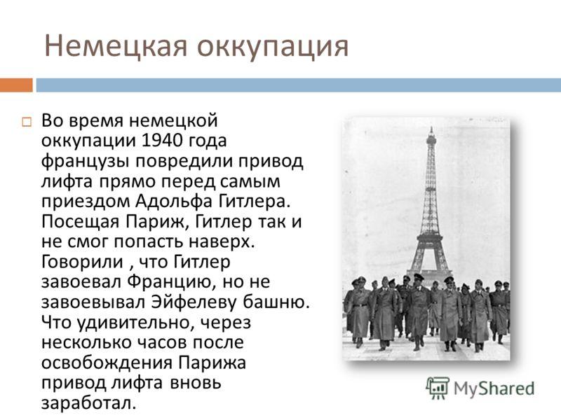 Немецкая оккупация Во время немецкой оккупации 1940 года французы повредили привод лифта прямо перед самым приездом Адольфа Гитлера. Посещая Париж, Гитлер так и не смог попасть наверх. Говорили, что Гитлер завоевал Францию, но не завоевывал Эйфелеву