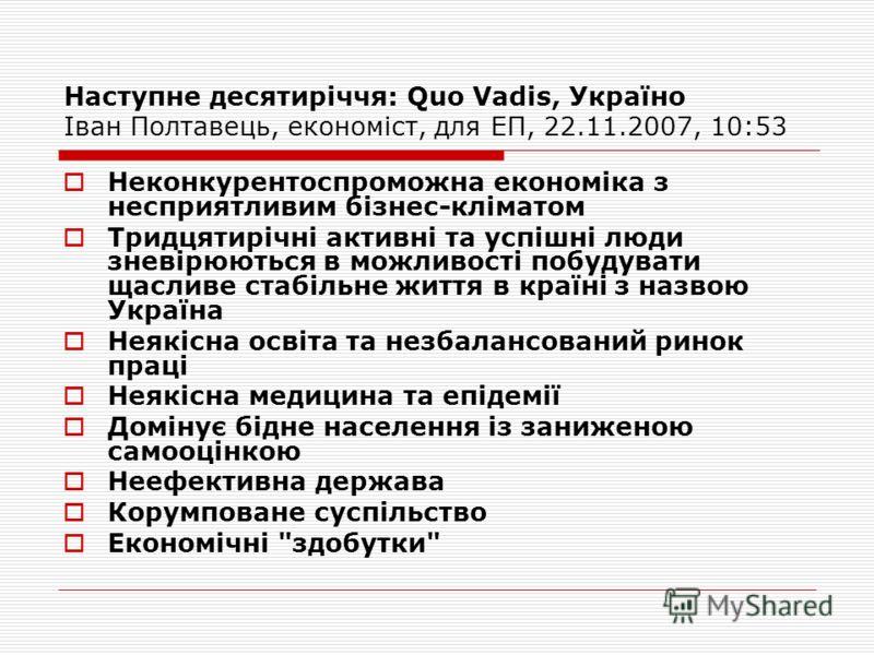Наступне десятиріччя: Quo Vadis, Україно Іван Полтавець, економіст, для ЕП, 22.11.2007, 10:53 Неконкурентоспроможна економіка з несприятливим бізнес-кліматом Тридцятирічні активні та успішні люди зневірюються в можливості побудувати щасливе стабільне