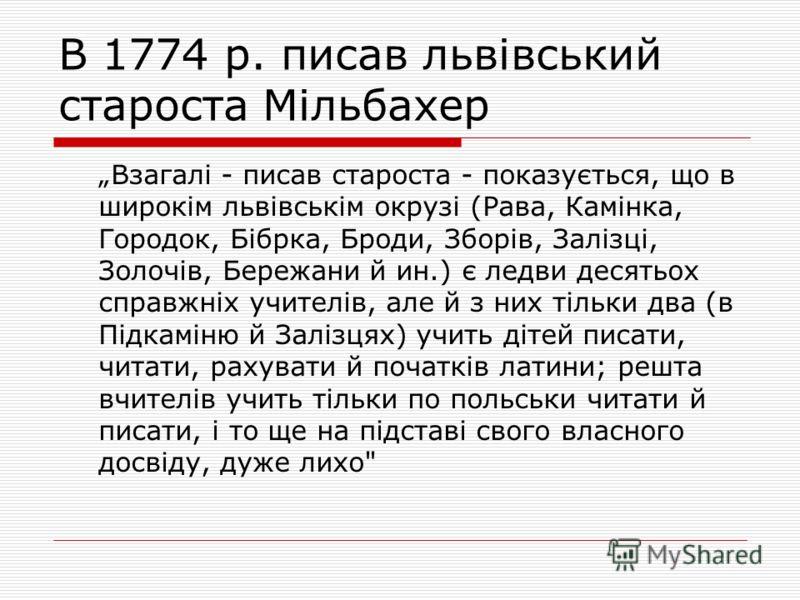 В 1774 р. писав львівський староста Мільбахер Взагалі - писав староста - показується, що в широкім львівськім окрузі (Рава, Камінка, Городок, Бібрка, Броди, Зборів, Залізці, Золочів, Бережани й ин.) є ледви десятьох справжніх учителів, але й з них ті
