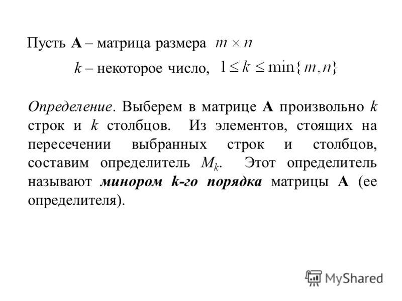 Пусть A – матрица размера k – некоторое число, Определение. Выберем в матрице A произвольно k строк и k столбцов. Из элементов, стоящих на пересечении выбранных строк и столбцов, составим определитель M k. Этот определитель называют минором k-го поря