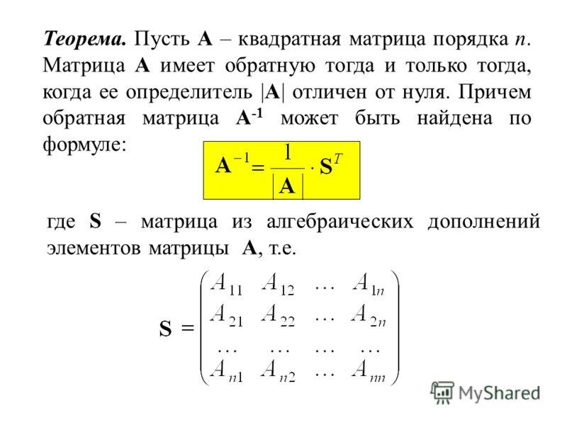 Теорема. Пусть А – квадратная матрица порядка n. Матрица A имеет обратную тогда и только тогда, когда ее определитель |A| отличен от нуля. Причем обратная матрица A -1 может быть найдена по формуле: где S – матрица из алгебраических дополнений элемен