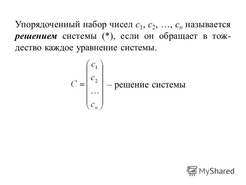 Упорядоченный набор чисел c 1, c 2, …, c n называется решением системы (*), если он обращает в тож- дество каждое уравнение системы. – решение системы