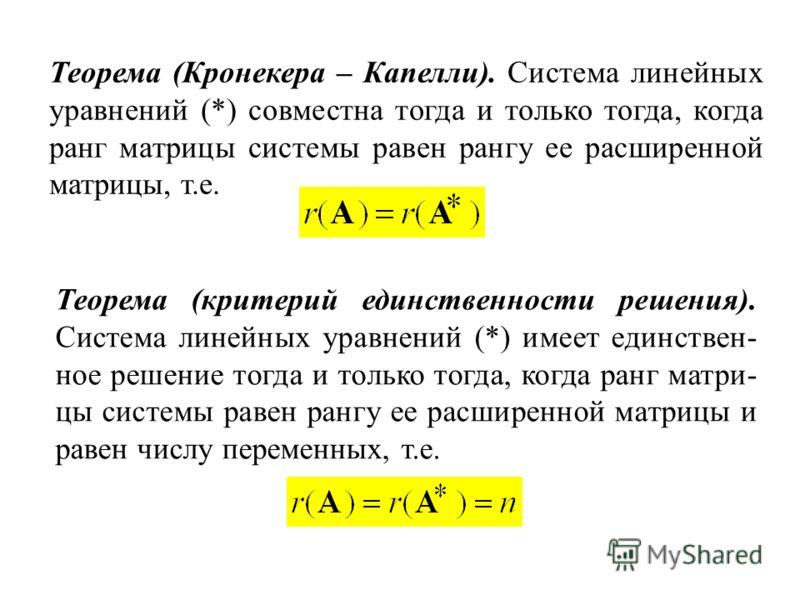 Теорема (Кронекера – Капелли). Система линейных уравнений (*) совместна тогда и только тогда, когда ранг матрицы системы равен рангу ее расширенной матрицы, т.е. Теорема (критерий единственности решения). Система линейных уравнений (*) имеет единстве