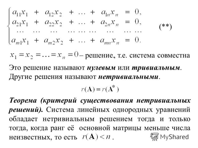 (**), т.е. система совместна– решение. Другие решения называют нетривиальными. Это решение называют нулевым или тривиальным. Теорема (критерий существования нетривиальных решений). Система линейных однородных уравнений обладает нетривиальным решением