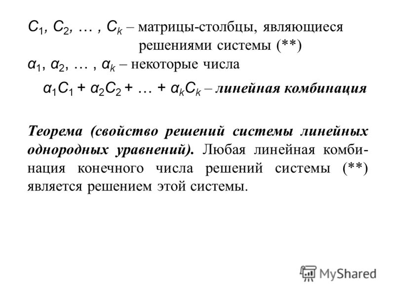 С 1, С 2, …, С k – матрицы-столбцы, являющиеся решениями системы (**) α 1, α 2, …, α k – некоторые числа α 1 С 1 + α 2 С 2 + … + α k С k – линейная комбинация Теорема (свойство решений системы линейных однородных уравнений). Любая линейная комби- нац