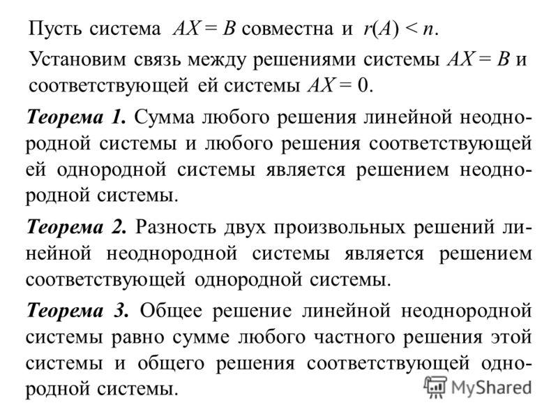 Пусть система АХ = В совместна и r(A) < n. Установим связь между решениями системы АХ = В и соответствующей ей системы АХ = 0. Теорема 1. Сумма любого решения линейной неодно- родной системы и любого решения соответствующей ей однородной системы явля