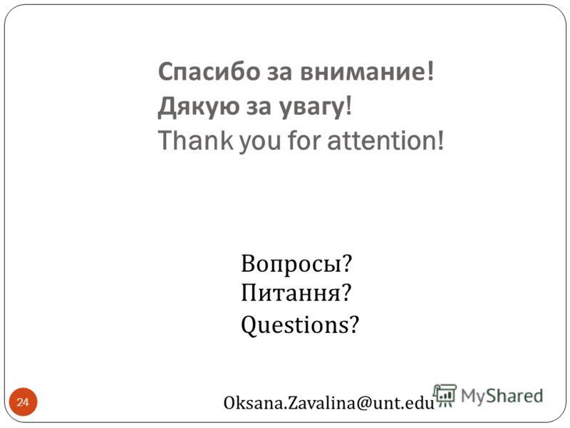 Спасибо за внимание ! Дякую за увагу ! Thank you for attention! 24 Вопросы ? Питання ? Questions? Oksana.Zavalina@unt.edu