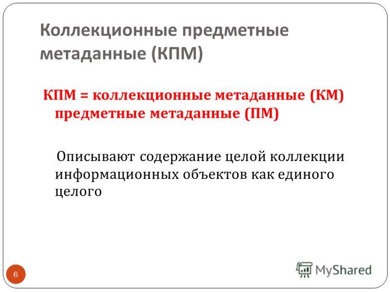 Коллекционные предметные метаданные ( КПМ ) 6 КПМ = коллекционные метаданные ( КМ ) предметные метаданные ( ПМ ) Описывают содержание целой коллекции информационных объектов как единого целого