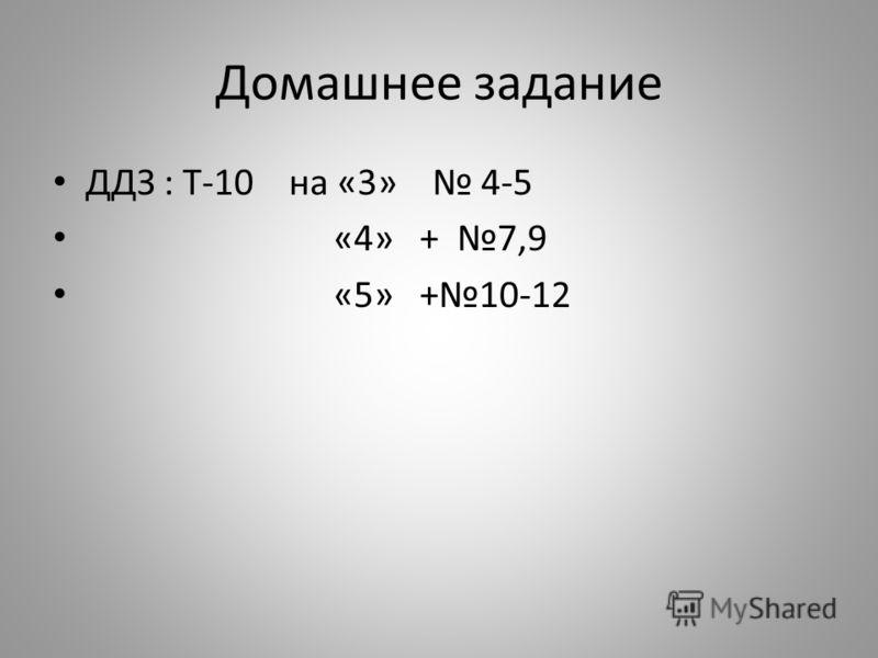 Домашнее задание ДДЗ : Т-10 на «3» 4-5 «4» + 7,9 «5» +10-12