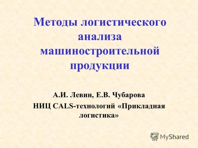 Методы логистического анализа машиностроительной продукции А.И. Левин, Е.В. Чубарова НИЦ CALS-технологий «Прикладная логистика»