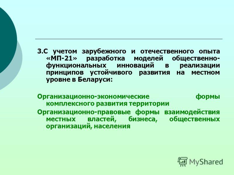 3.С учетом зарубежного и отечественного опыта «МП-21» разработка моделей общественно- функциональных инноваций в реализации принципов устойчивого развития на местном уровне в Беларуси: Организационно-экономические формы комплексного развития территор