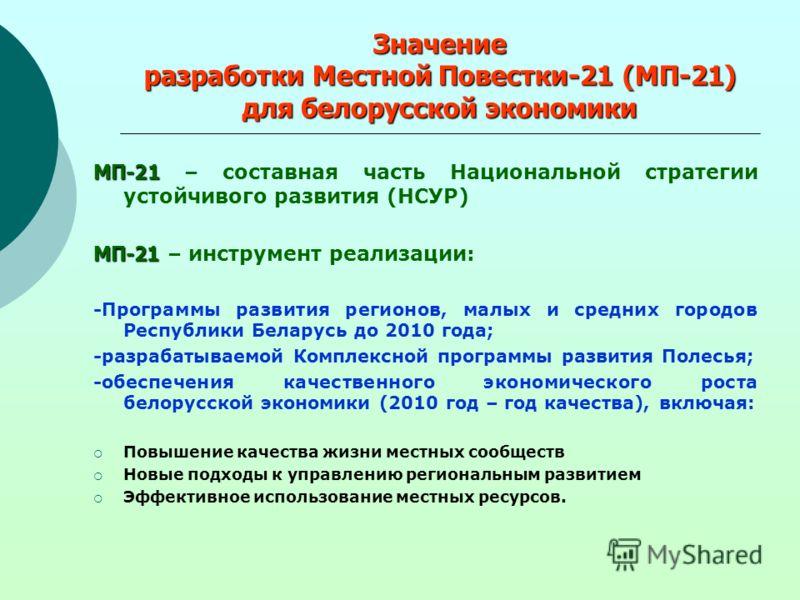 Значение разработки Местной Повестки-21 (МП-21) для белорусской экономики МП-21 МП-21 – составная часть Национальной стратегии устойчивого развития (НСУР) МП-21 МП-21 – инструмент реализации: -Программы развития регионов, малых и средних городов Респ