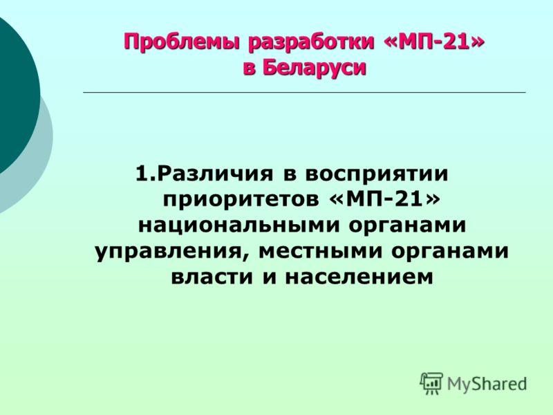 Проблемы разработки «МП-21» в Беларуси 1.Различия в восприятии приоритетов «МП-21» национальными органами управления, местными органами власти и населением