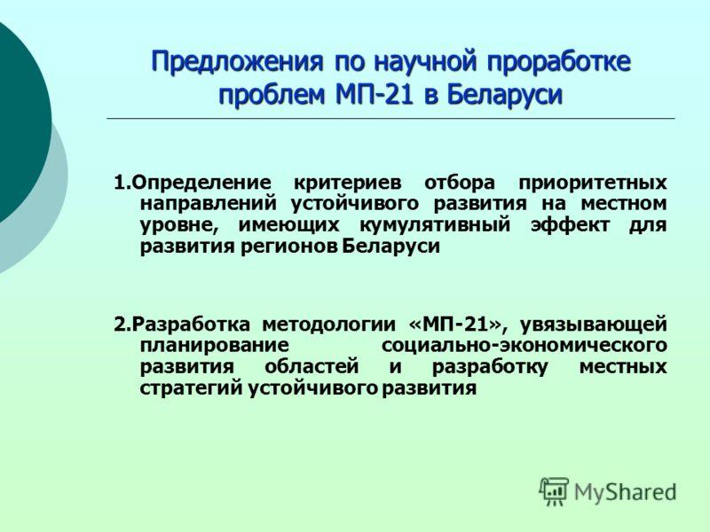 Предложения по научной проработке проблем МП-21 в Беларуси 1.Определение критериев отбора приоритетных направлений устойчивого развития на местном уровне, имеющих кумулятивный эффект для развития регионов Беларуси 2.Разработка методологии «МП-21», ув