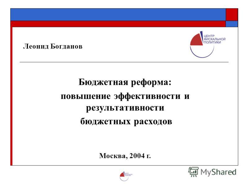 1 Леонид Богданов Бюджетная реформа: повышение эффективности и результативности бюджетных расходов Москва, 2004 г.
