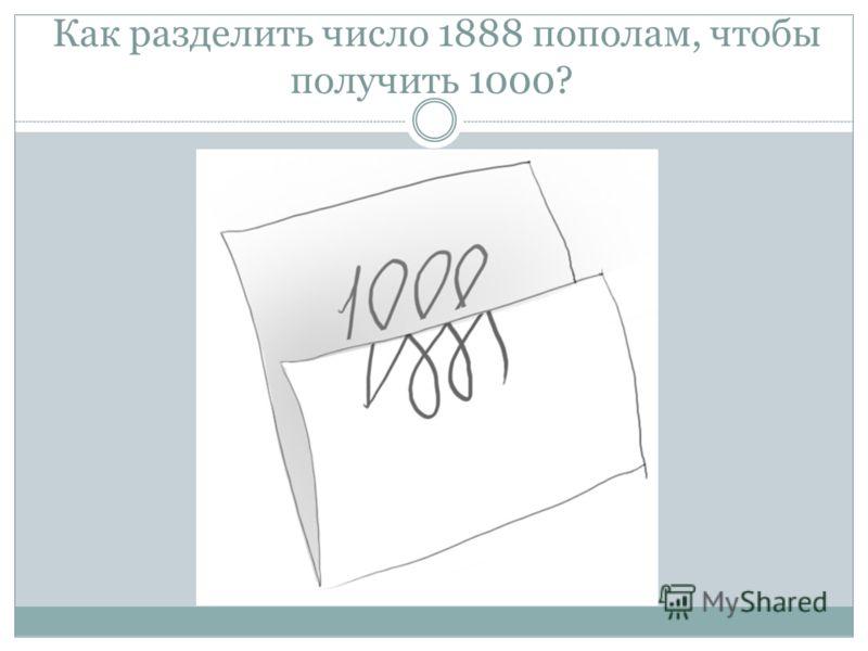Как разделить число 1888 пополам, чтобы получить 1000?