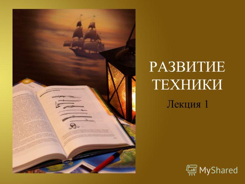 РАЗВИТИЕ ТЕХНИКИ Лекция 1