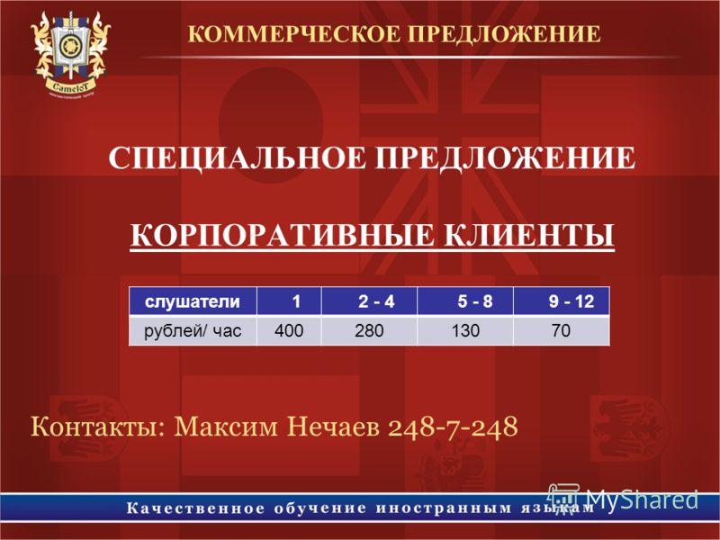 СПЕЦИАЛЬНОЕ ПРЕДЛОЖЕНИЕ КОРПОРАТИВНЫЕ КЛИЕНТЫ КОММЕРЧЕСКОЕ ПРЕДЛОЖЕНИЕ слушатели 1 2 - 4 5 - 8 9 - 12 рублей/ час40028013070 Контакты: Максим Нечаев 248-7-248
