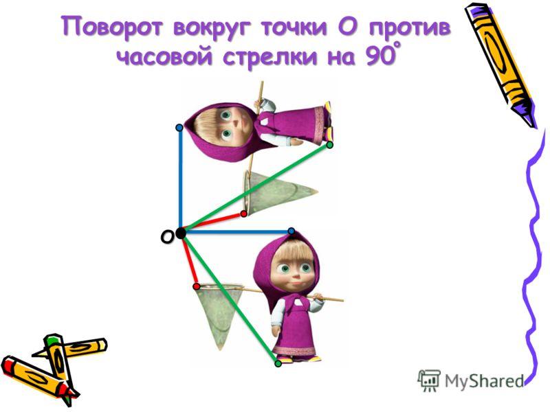Поворот вокруг точки О против часовой стрелки на 90 ˚ О