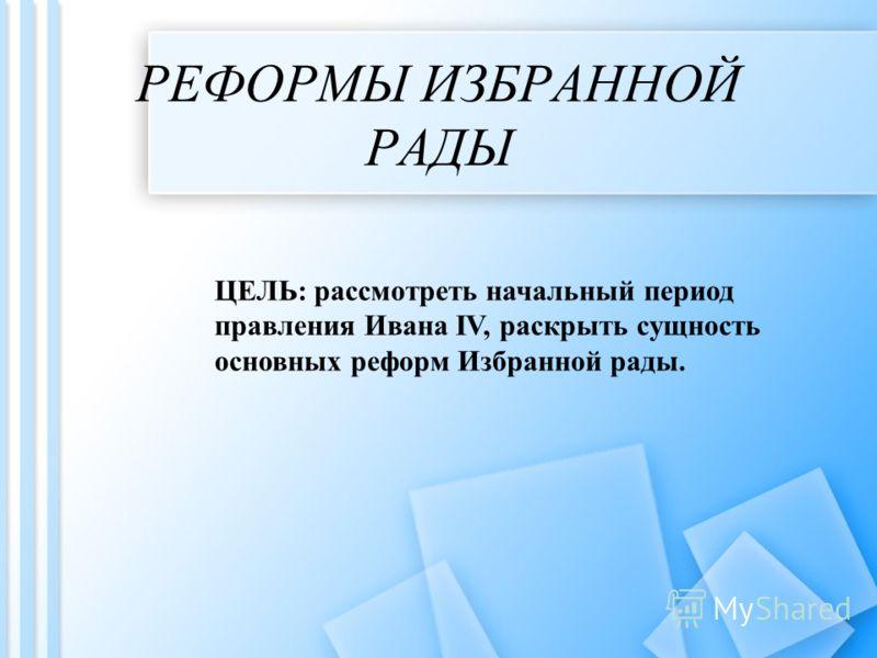 РЕФОРМЫ ИЗБРАННОЙ РАДЫ ЦЕЛЬ: рассмотреть начальный период правления Ивана IV, раскрыть сущность основных реформ Избранной рады.