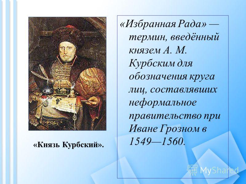 «Избранная Рада» термин, введённый князем А. М. Курбским для обозначения круга лиц, составлявших неформальное правительство при Иване Грозном в 15491560. «Князь Курбский».