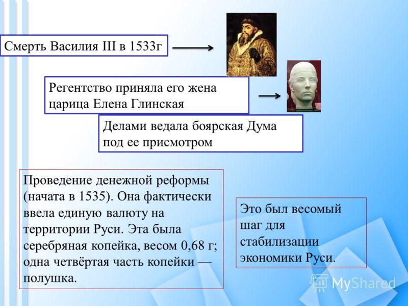 Смерть Василия III в 1533г Регентство приняла его жена царица Елена Глинская Делами ведала боярская Дума под ее присмотром Проведение денежной реформы (начата в 1535). Она фактически ввела единую валюту на территории Руси. Эта была серебряная копейка