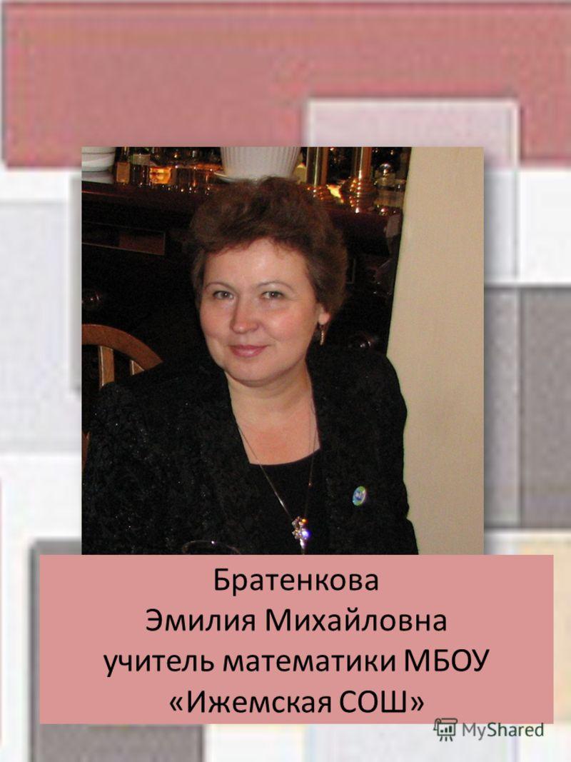 Братенкова Эмилия Михайловна учитель математики МБОУ «Ижемская СОШ»