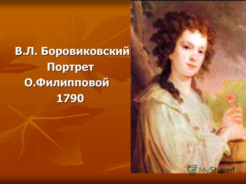 В.Л. Боровиковский Портрет Портрет О.Филипповой О.Филипповой 1790 1790