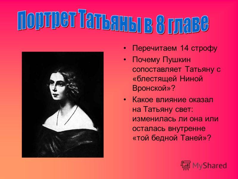 Перечитаем 14 строфу Почему Пушкин сопоставляет Татьяну с «блестящей Ниной Вронской»? Какое влияние оказал на Татьяну свет: изменилась ли она или осталась внутренне «той бедной Таней»?