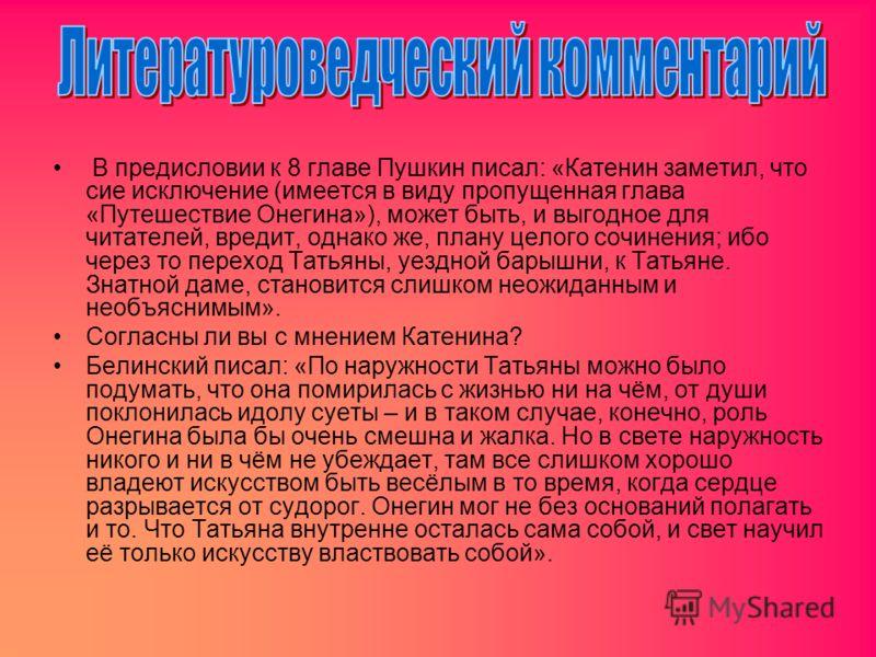 В предисловии к 8 главе Пушкин писал: «Катенин заметил, что сие исключение (имеется в виду пропущенная глава «Путешествие Онегина»), может быть, и выгодное для читателей, вредит, однако же, плану целого сочинения; ибо через то переход Татьяны, уездно