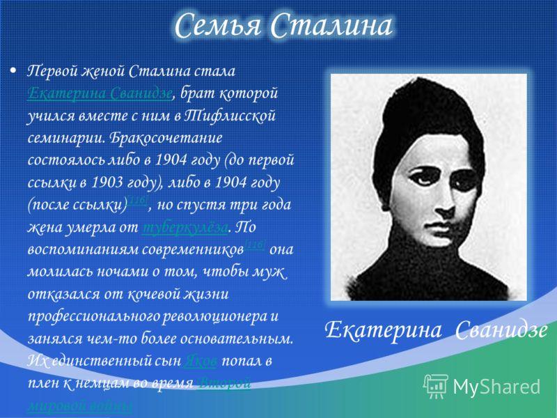 Первой женой Сталина стала Екатерина Сванидзе, брат которой учился вместе с ним в Тифлисской семинарии. Бракосочетание состоялось либо в 1904 году (до первой ссылки в 1903 году), либо в 1904 году (после ссылки) [116], но спустя три года жена умерла о