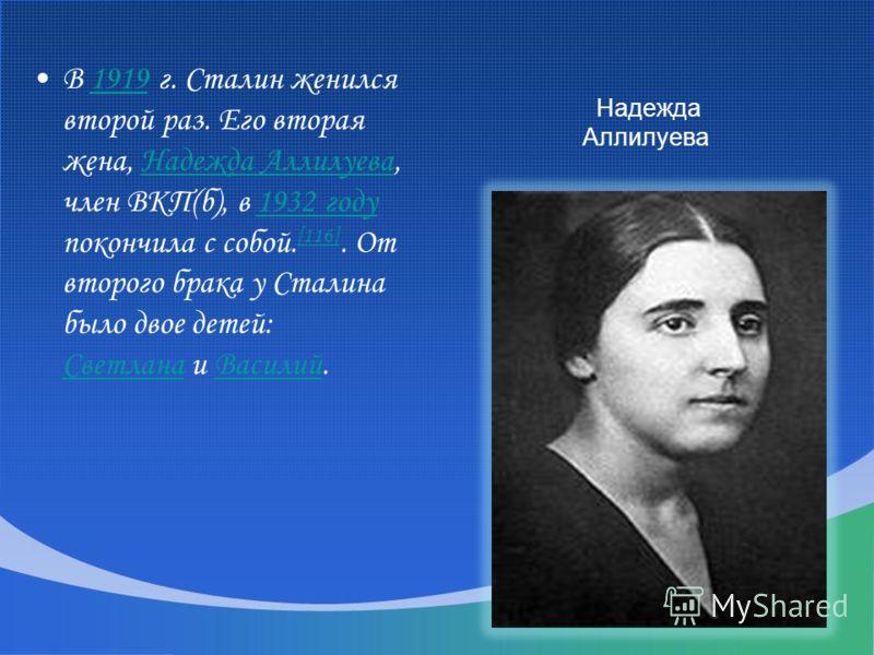 В 1919 г. Сталин женился второй раз. Его вторая жена, Надежда Аллилуева, член ВКП(б), в 1932 году покончила с собой. [116]. От второго брака у Сталина было двое детей: Светлана и Василий.1919Надежда Аллилуева1932 году [116] СветланаВасилий Надежда Ал