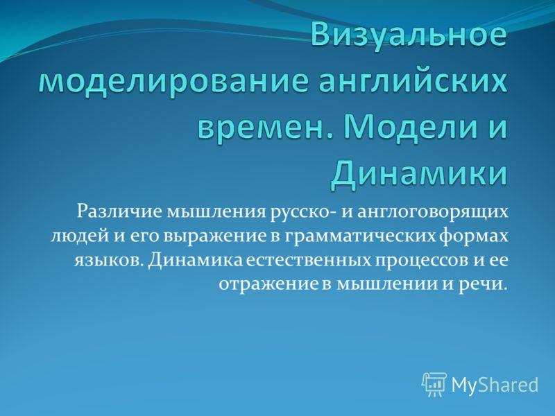 Различие мышления русско- и англоговорящих людей и его выражение в грамматических формах языков. Динамика естественных процессов и ее отражение в мышлении и речи.