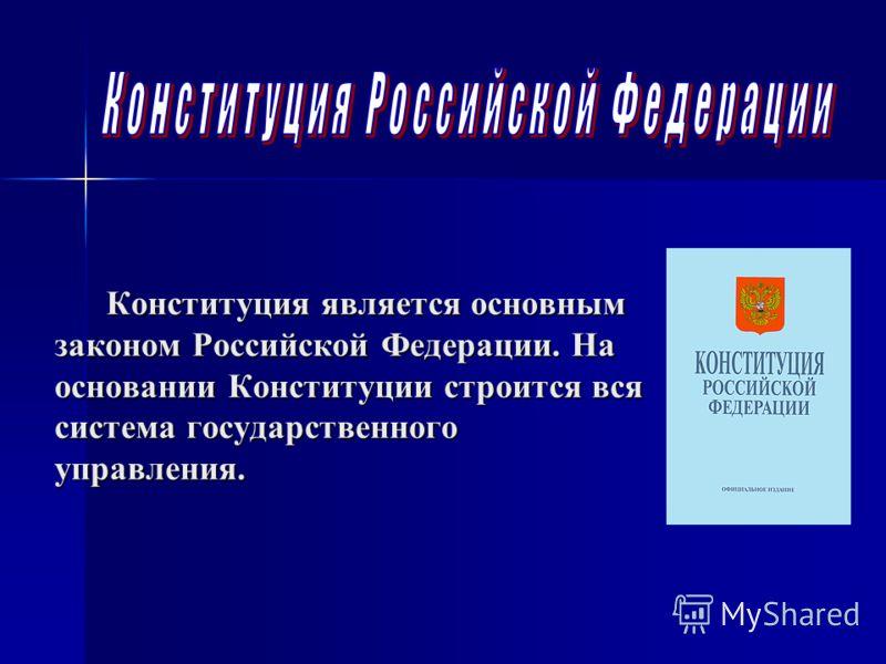 Конституция является основным законом Российской Федерации. На основании Конституции строится вся система государственного управления.