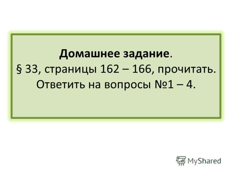 Домашнее задание. § 33, страницы 162 – 166, прочитать. Ответить на вопросы 1 – 4.