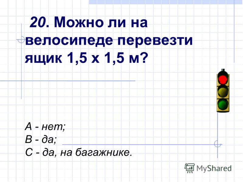 20. Можно ли на велосипеде перевезти ящик 1,5 х 1,5 м? А - нет; В - да; С - да, на багажнике.