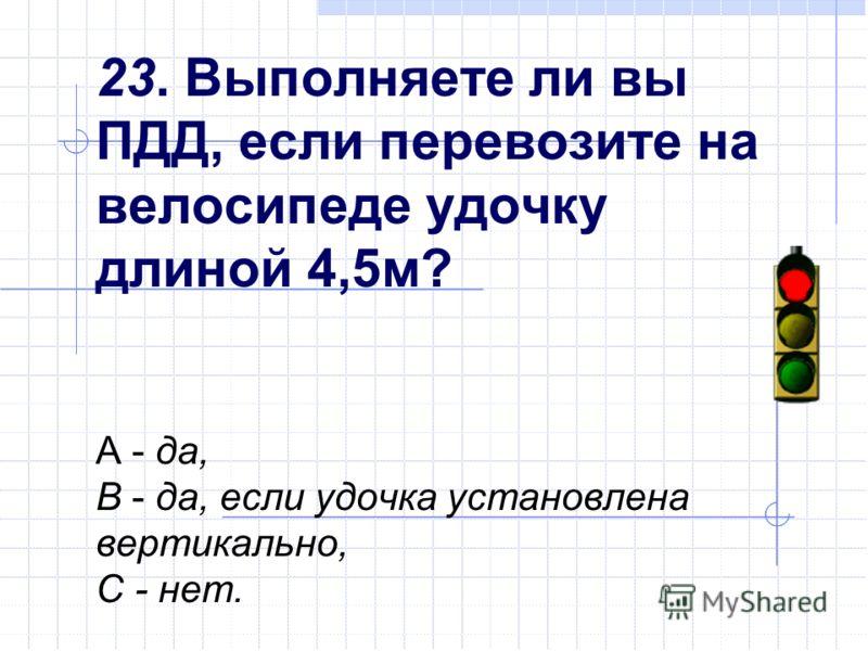 23. Выполняете ли вы ПДД, если перевозите на велосипеде удочку длиной 4,5м? А - да, В - да, если удочка установлена вертикально, С - нет.