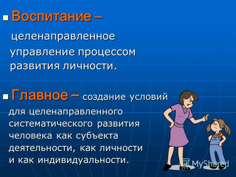 Воспитание – Воспитание – целенаправленное целенаправленное управление процессом управление процессом развития личности. развития личности. Главное – создание условий Главное – создание условий для целенаправленного для целенаправленного систематичес