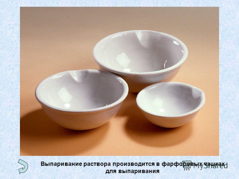 Выпаривание раствора производится в фарфоровых чашках для выпаривания