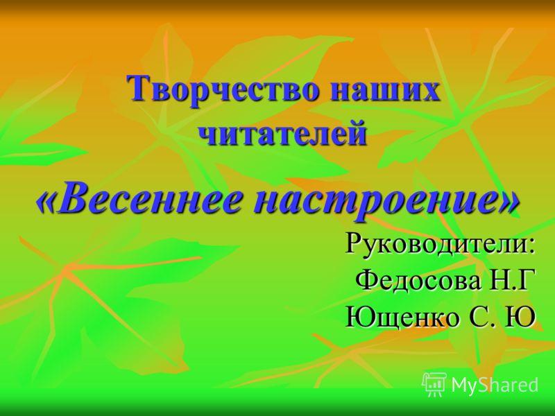 Творчество наших читателей «Весеннее настроение» Руководители: Федосова Н.Г Ющенко С. Ю