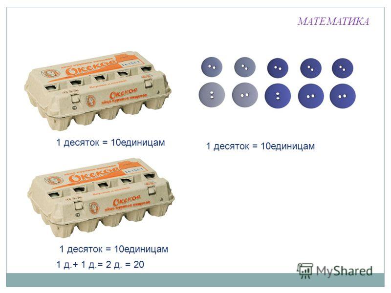 МАТЕМАТИКА 1 десяток = 10единицам 1 д.+ 1 д.= 2 д. = 20