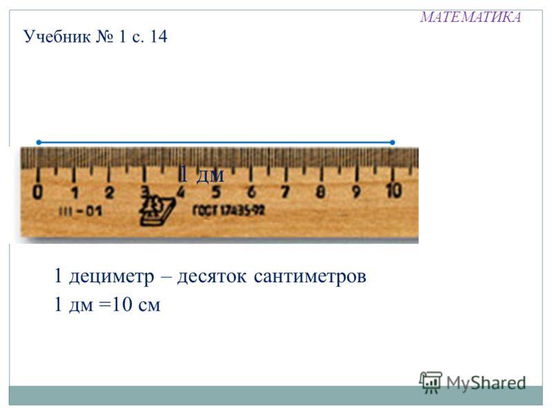 МАТЕМАТИКА Учебник 1 с. 14 1 дм 1 дециметр – десяток сантиметров 1 дм =10 см