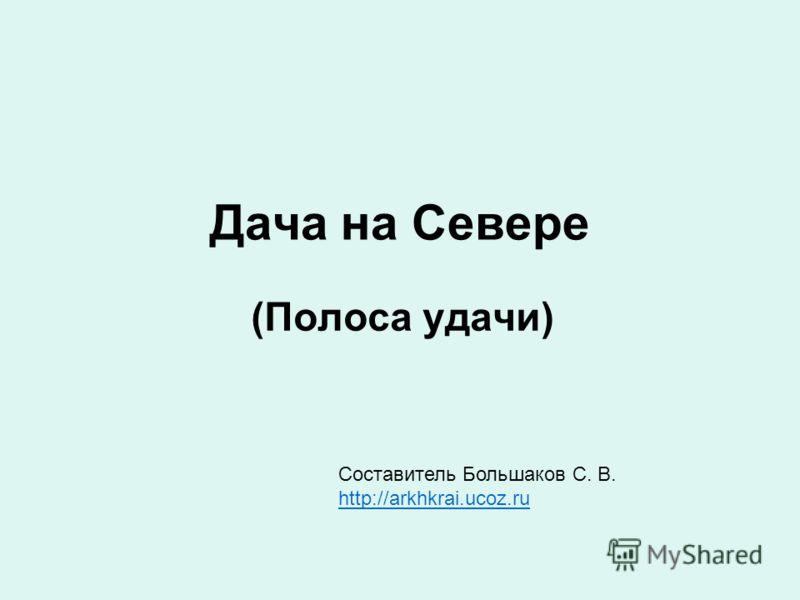 Дача на Севере (Полоса удачи) Составитель Большаков С. В. http://arkhkrai.ucoz.ru